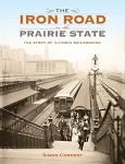 Iron Road in the Prairie State, The: The Story of Illinois Railroading