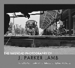 Railroad Photography of J. Parker Lamb, The