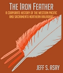 Iron Feather, The: Corporate History of the Western Pacific and Sacramento Northern
