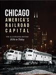 Chicago: America's Railroad Capital Illustrated History, 1836 to Today