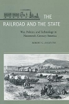 Railroad and the State, The: War, Politics, and Technology in Nineteenth-Century America