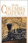 To the Columbia Gateway: The Oregon Railway and the Northern Pacific 1879-84