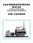 Leatherstocking Rails: A History of Railroading Along the Upper Susquehanna