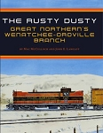 Rusty Dusty, The: Great Northern Railway's Wenatchee-Oroville Branch