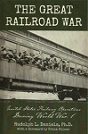 Great Railroad War, The: United States Railway Operations During World War I