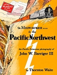 Milwaukee Road to the Pacific Northwest: Pacific Extension Photography of John W. Barriger