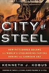 City of Steel How Pittsburgh Became the World's Steelmaking Capital during the Carnegie Er