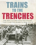 Trains to the Trenches: The Men, Trains and Tracks That Took the Armies to War 1914-18